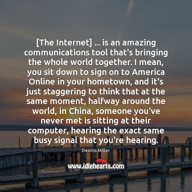 [The Internet] … is an amazing communications tool that's bringing the whole world Dennis Miller Picture Quote