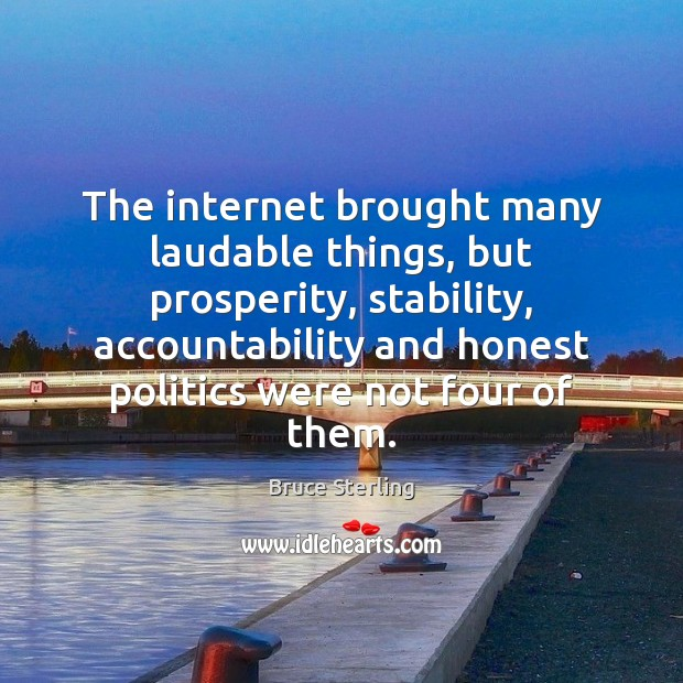 The internet brought many laudable things, but prosperity, stability, accountability and honest Bruce Sterling Picture Quote