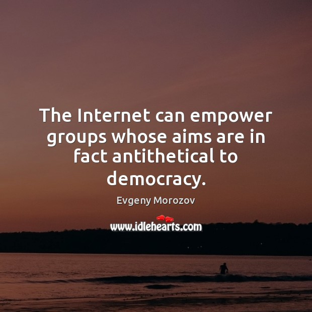 Image, The Internet can empower groups whose aims are in fact antithetical to democracy.