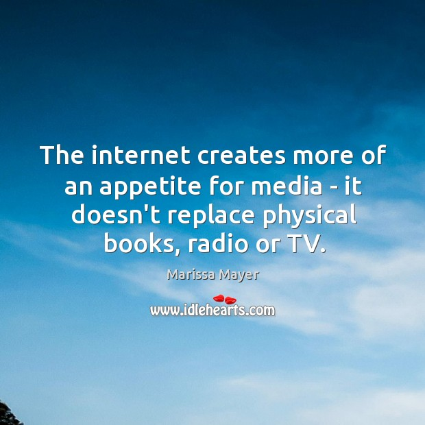 The internet creates more of an appetite for media – it doesn't Marissa Mayer Picture Quote