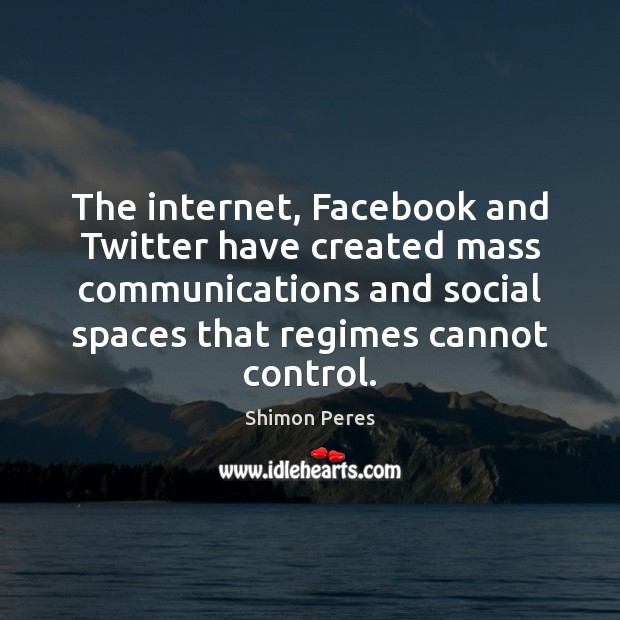 The internet, Facebook and Twitter have created mass communications and social spaces Shimon Peres Picture Quote