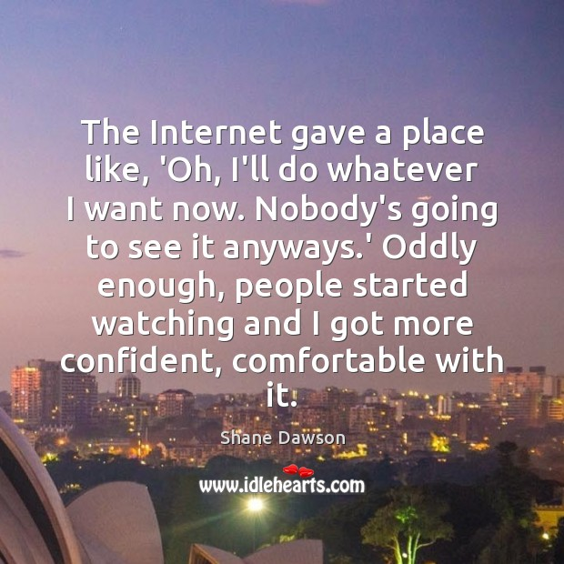 The Internet gave a place like, 'Oh, I'll do whatever I want Shane Dawson Picture Quote