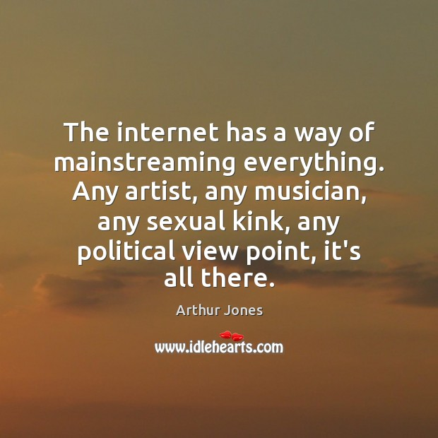 The internet has a way of mainstreaming everything. Any artist, any musician, Image