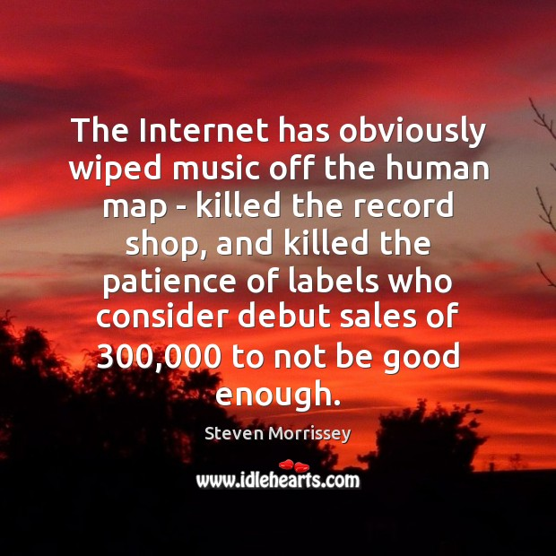 The Internet has obviously wiped music off the human map – killed Steven Morrissey Picture Quote