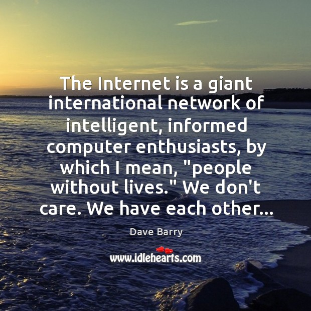 The Internet is a giant international network of intelligent, informed computer enthusiasts, Image