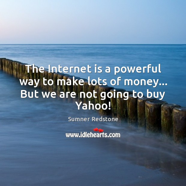 The Internet is a powerful way to make lots of money… But we are not going to buy Yahoo! Internet Quotes Image