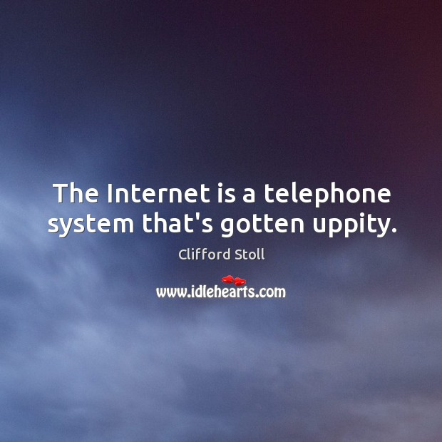 Image, The Internet is a telephone system that's gotten uppity.