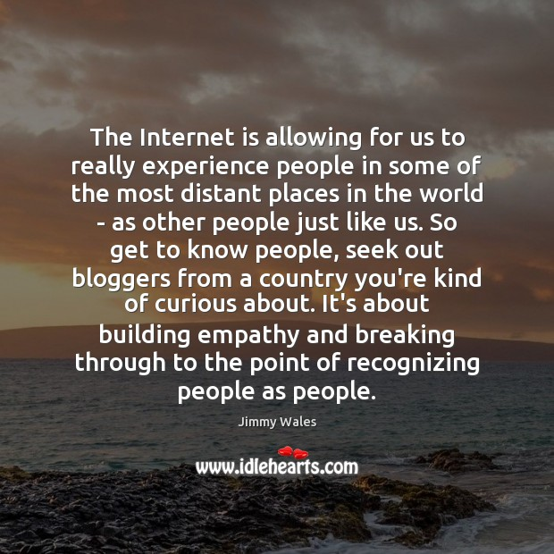 The Internet is allowing for us to really experience people in some Jimmy Wales Picture Quote