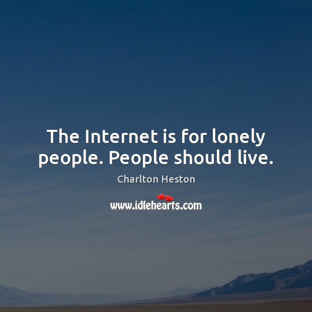 Image, The Internet is for lonely people. People should live.