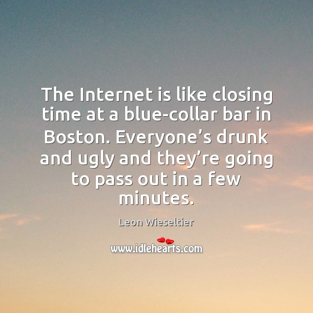 The Internet is like closing time at a blue-collar bar in Boston. Internet Quotes Image