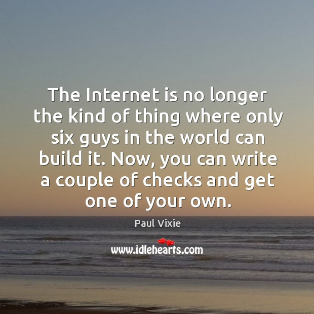 The internet is no longer the kind of thing where only six guys in the world can build it. Paul Vixie Picture Quote
