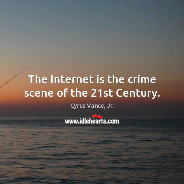 The Internet is the crime scene of the 21st Century. Internet Quotes Image