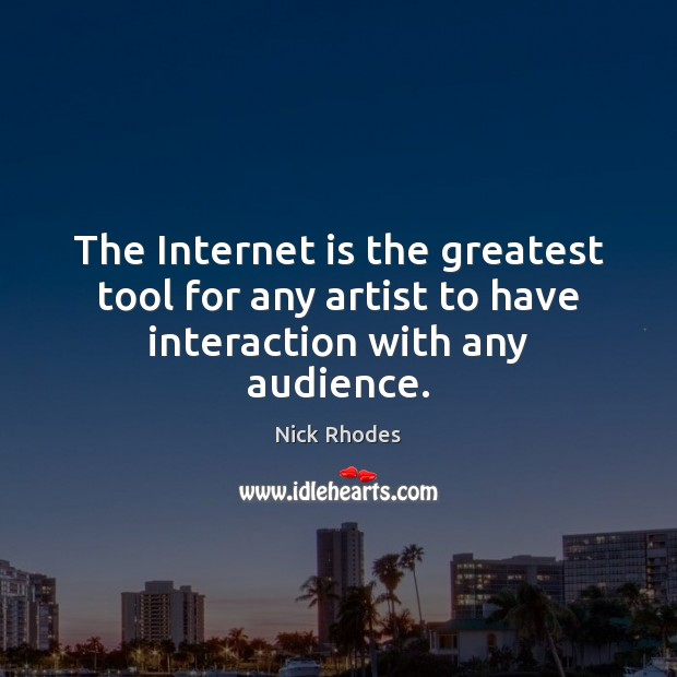 The Internet is the greatest tool for any artist to have interaction with any audience. Internet Quotes Image