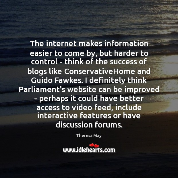 The internet makes information easier to come by, but harder to control Theresa May Picture Quote