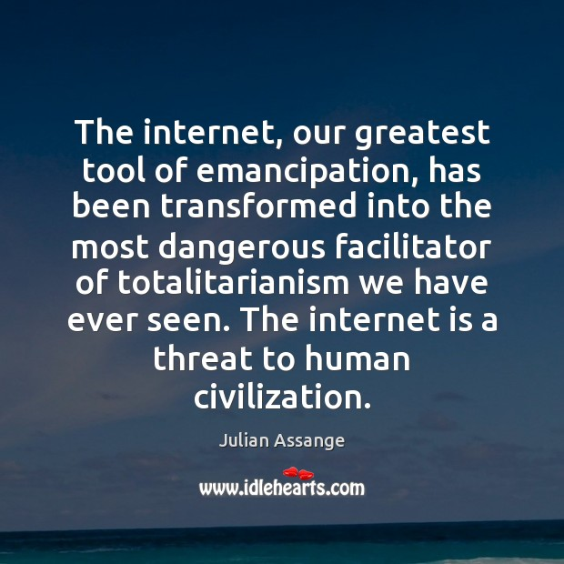 The internet, our greatest tool of emancipation, has been transformed into the Julian Assange Picture Quote