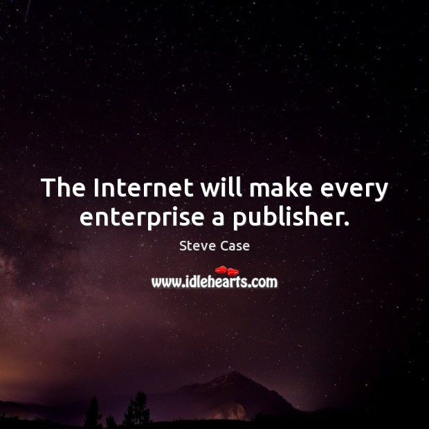 The Internet will make every enterprise a publisher. Image