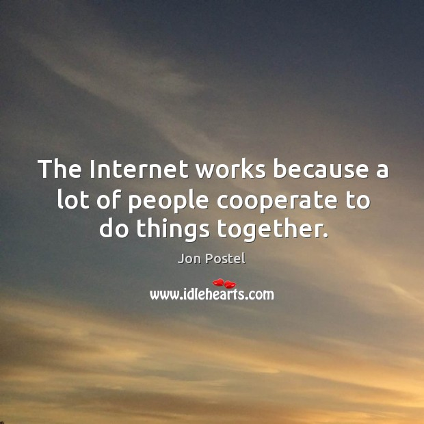 The internet works because a lot of people cooperate to do things together. Image