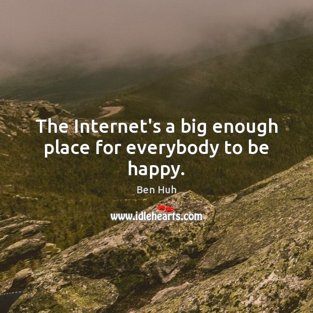 Image, The Internet's a big enough place for everybody to be happy.