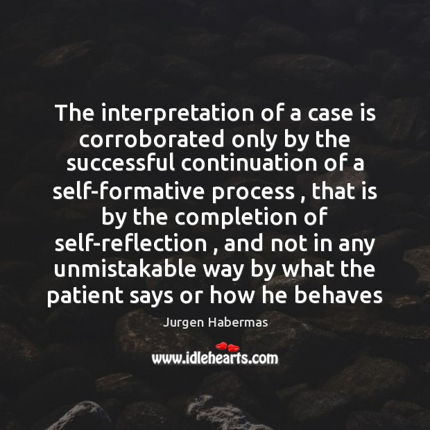 The interpretation of a case is corroborated only by the successful continuation Jurgen Habermas Picture Quote