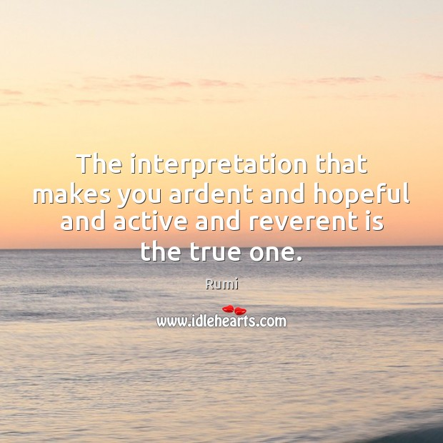 The interpretation that makes you ardent and hopeful and active and reverent Rumi Picture Quote