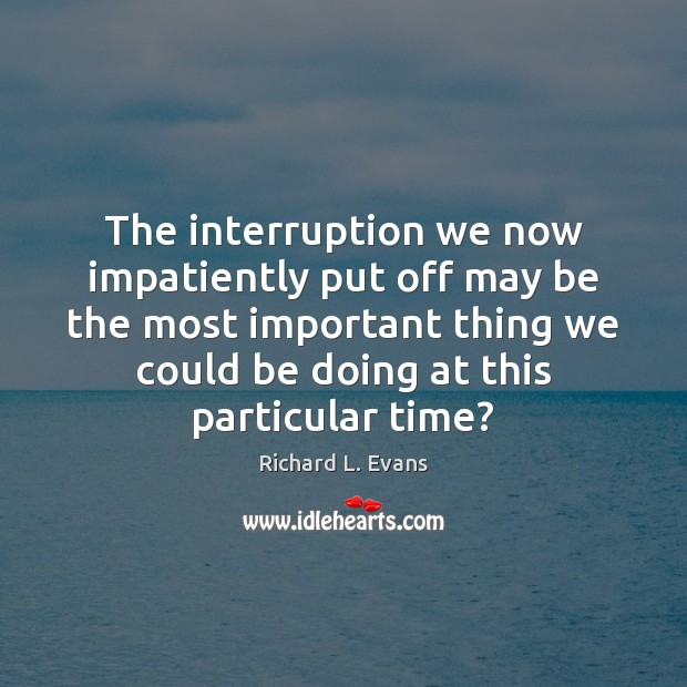 The interruption we now impatiently put off may be the most important Richard L. Evans Picture Quote