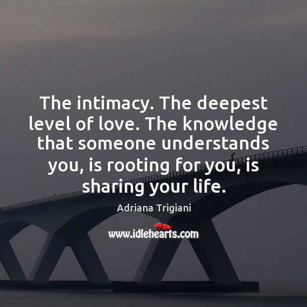 The intimacy. The deepest level of love. The knowledge that someone understands Adriana Trigiani Picture Quote