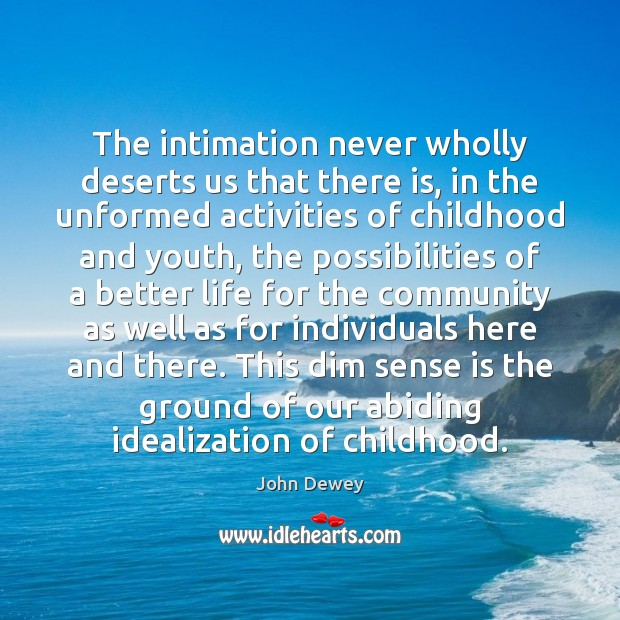 The intimation never wholly deserts us that there is, in the unformed John Dewey Picture Quote