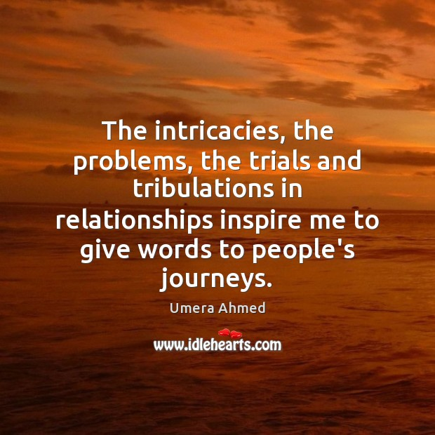 The intricacies, the problems, the trials and tribulations in relationships inspire me Image