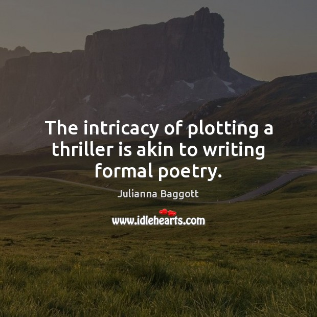 The intricacy of plotting a thriller is akin to writing formal poetry. Julianna Baggott Picture Quote