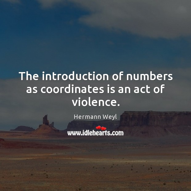 The introduction of numbers as coordinates is an act of violence. Hermann Weyl Picture Quote