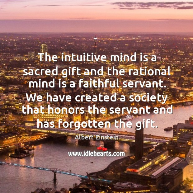Image, The intuitive mind is a sacred gift and the rational mind is a faithful servant.