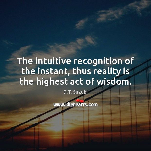 The intuitive recognition of the instant, thus reality is the highest act of wisdom. Image