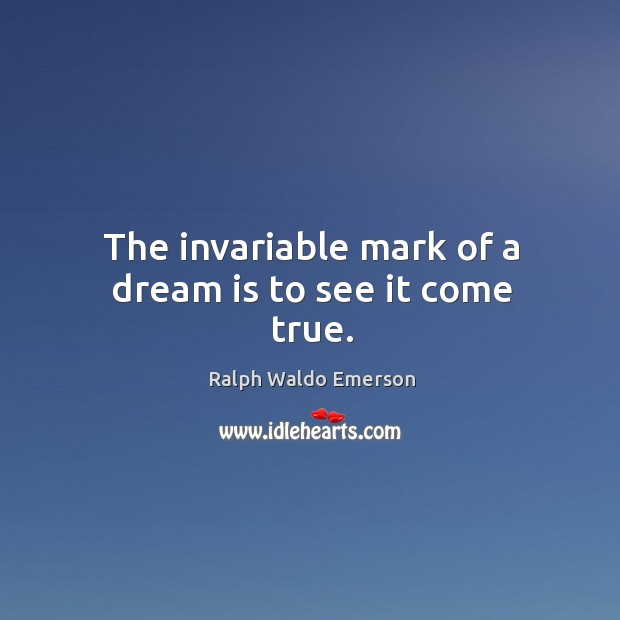 The invariable mark of a dream is to see it come true. Image