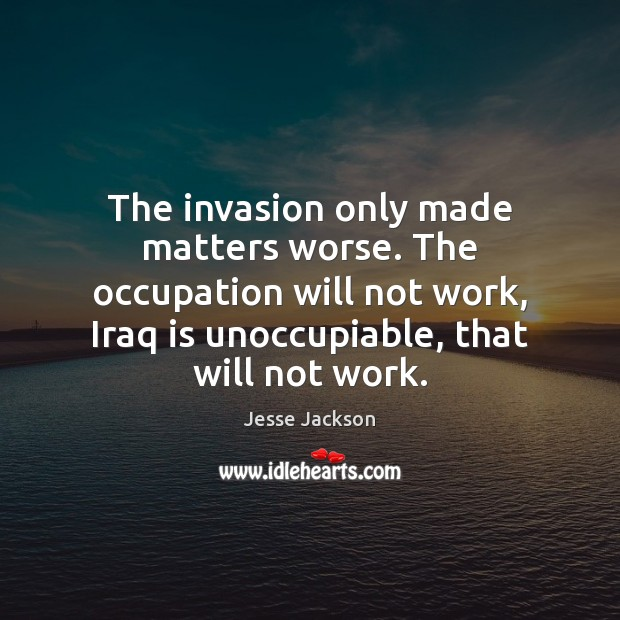 The invasion only made matters worse. The occupation will not work, Iraq Jesse Jackson Picture Quote
