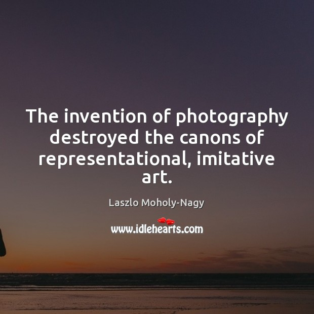 The invention of photography destroyed the canons of representational, imitative art. Image