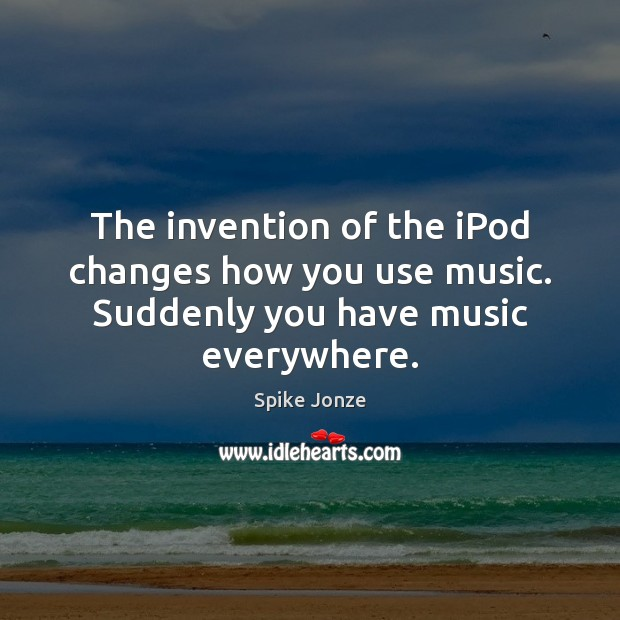 The invention of the iPod changes how you use music. Suddenly you have music everywhere. Image