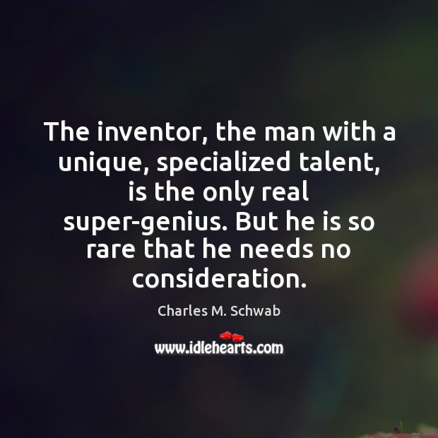 The inventor, the man with a unique, specialized talent, is the only Charles M. Schwab Picture Quote
