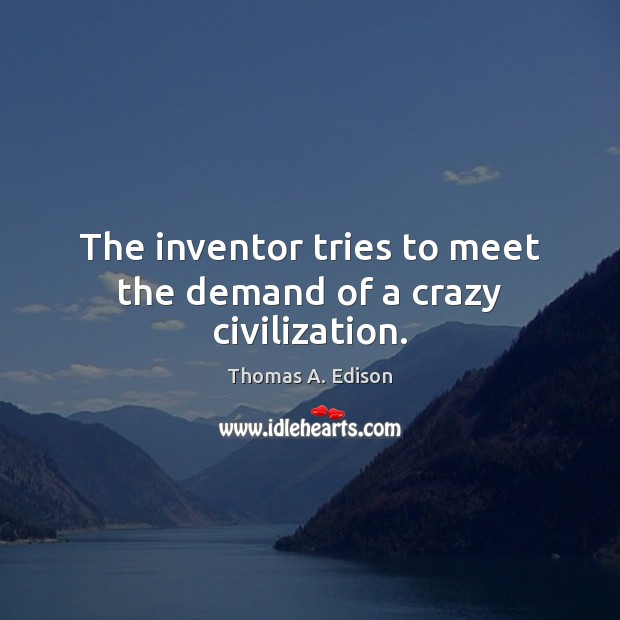 The inventor tries to meet the demand of a crazy civilization. Thomas A. Edison Picture Quote