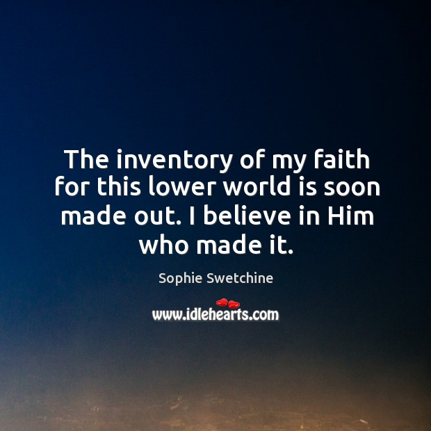 The inventory of my faith for this lower world is soon made Believe in Him Quotes Image