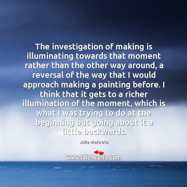 The investigation of making is illuminating towards that moment rather than the Image