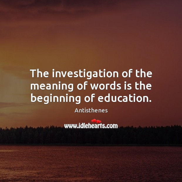 Image, The investigation of the meaning of words is the beginning of education.
