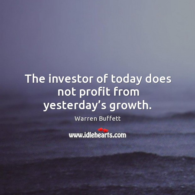The investor of today does not profit from yesterday's growth. Image