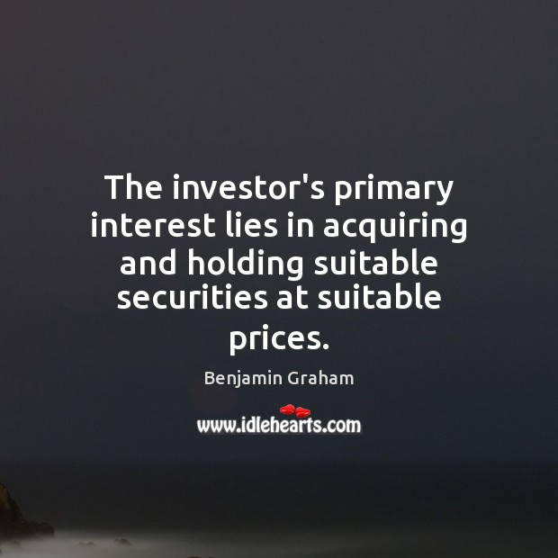 The investor's primary interest lies in acquiring and holding suitable securities at Benjamin Graham Picture Quote