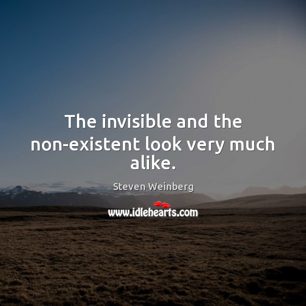 The invisible and the non-existent look very much alike. Steven Weinberg Picture Quote