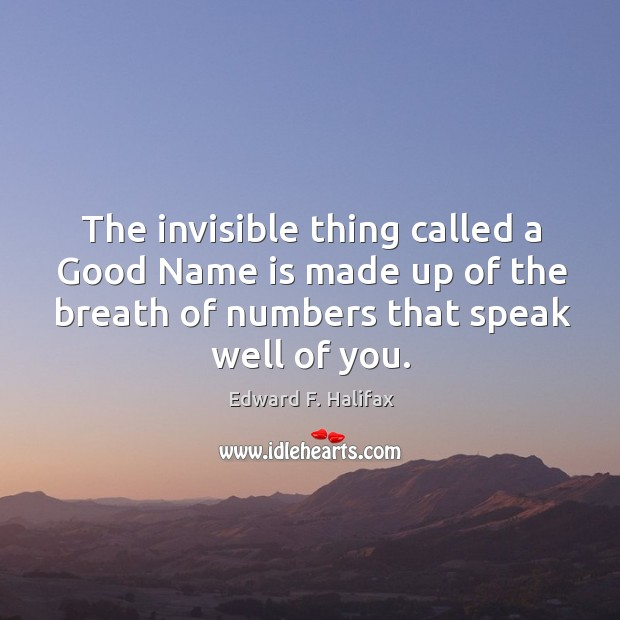 The invisible thing called a good name is made up of the breath of numbers that speak well of you. Image