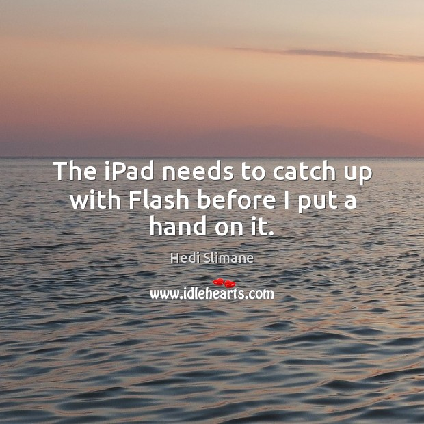 The iPad needs to catch up with Flash before I put a hand on it. Image