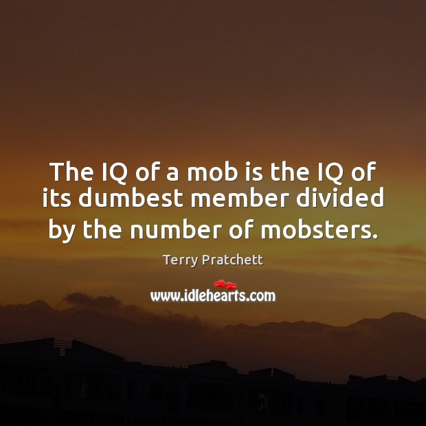 The IQ of a mob is the IQ of its dumbest member divided by the number of mobsters. Image