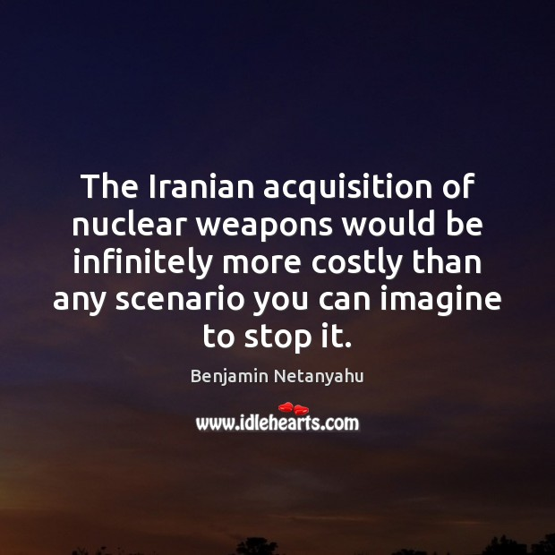 The Iranian acquisition of nuclear weapons would be infinitely more costly than Benjamin Netanyahu Picture Quote