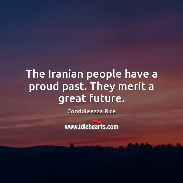The Iranian people have a proud past. They merit a great future. Condoleezza Rice Picture Quote