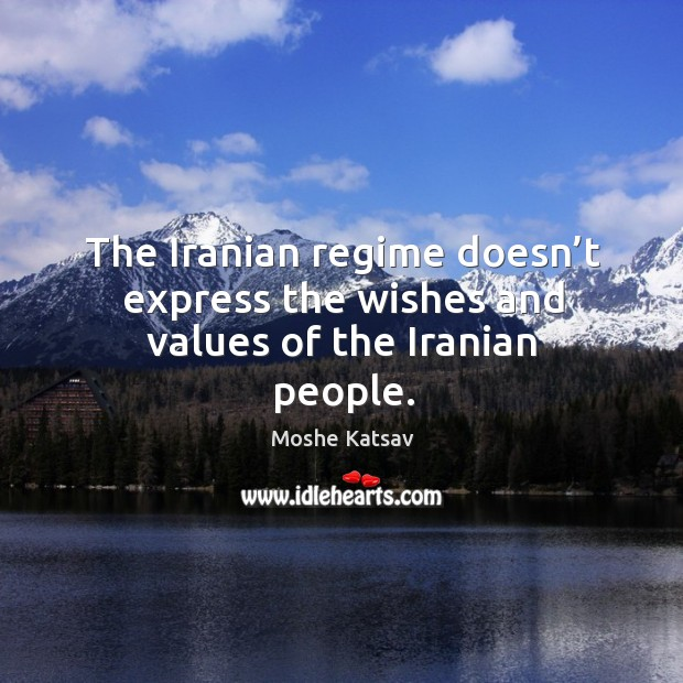 The iranian regime doesn't express the wishes and values of the iranian people. Moshe Katsav Picture Quote